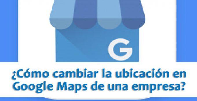 ¿Cómo cambiar la ubicación en Google Maps de una empresa?